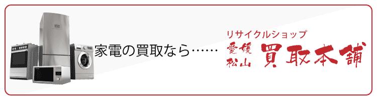 家電の買取ならリサイクルショップ愛媛・松山買取本舗